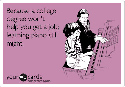 Because a college degree won't help you get a job; learning piano still might.