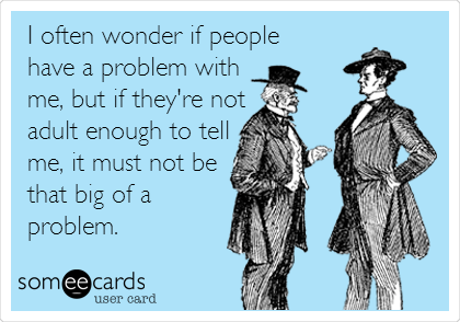I often wonder if people have a problem with me, but if they're not adult enough to tell me, it must not be that big of a problem.