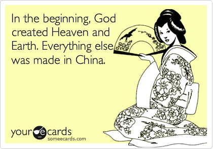 In the beginning, God created Heaven and Earth. Everything else was made in China.
