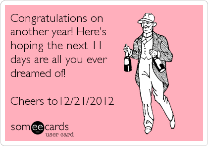 Congratulations on another year! Here's hoping the next 11 days are all you ever dreamed of!  Cheers to12/21/2012