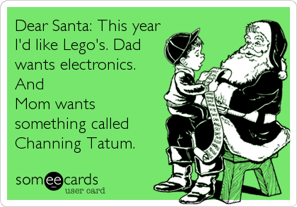 Dear Santa: This year I'd like Lego's. Dad wants electronics. And Mom wants something called Channing Tatum.