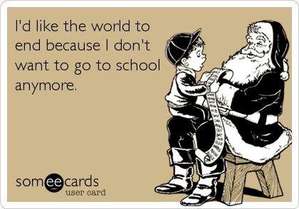 I'd like the world to end because I don't want to go to school anymore.
