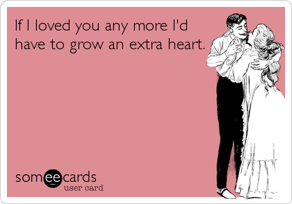 If I loved you any more I'd have to grow an extra heart.