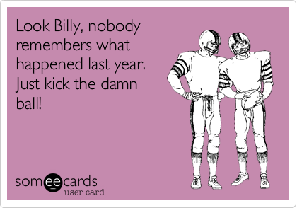Look Billy, nobody remembers what happened last year. Just kick the damn ball!