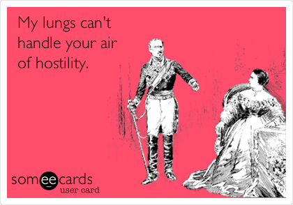 My lungs can't handle your air  of hostility.