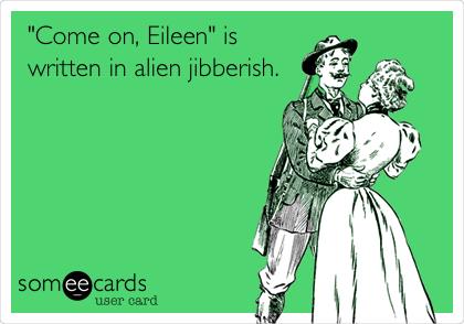 """""""Come on, Eileen"""" is written in alien jibberish."""