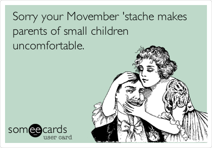 Sorry your Movember 'stache makes parents of small children uncomfortable.