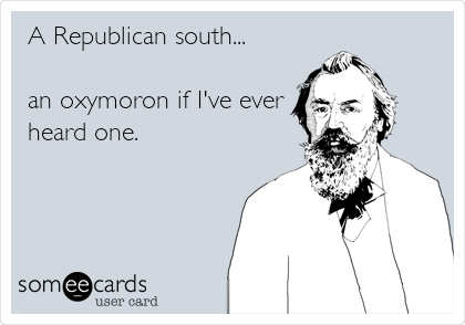 A Republican south...  an oxymoron if I've ever heard one.