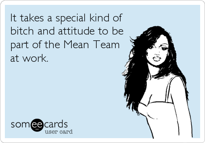 It takes a special kind of bitch and attitude to be part of the Mean Team at work.