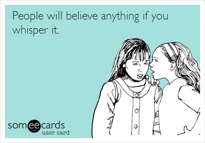 People will believe anything if you whisper it.