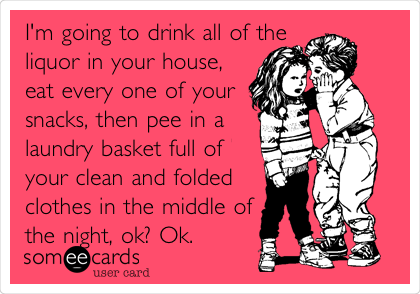 I'm going to drink all of the  liquor in your house, eat every one of your snacks, then pee in a laundry basket full of   your clean and folded clothes in the middle of the night, ok? Ok.