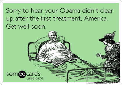 Sorry to hear your Obama didn't clear up after the first treatment, America. Get well soon.