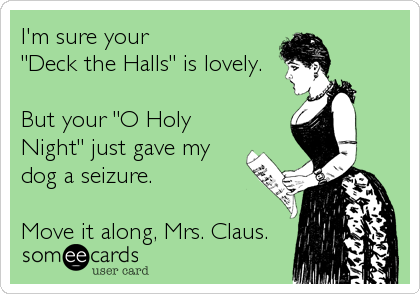 "I'm sure your ""Deck the Halls"" is lovely.  But your ""O Holy Night"" just gave my dog a seizure.  Move it along, Mrs. Claus."