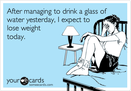 After managing to drink a glass of water yesterday, I expect to loose weight today.