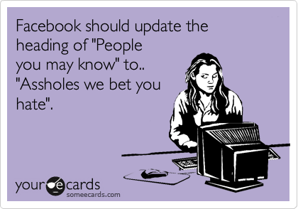 """Facebook should update the heading of """"People you may know"""" to.. """"Assholes we bet you hate""""."""