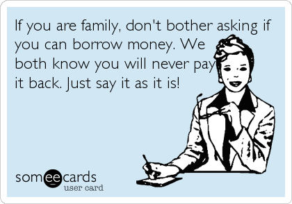 If you are family, don't bother asking if you can borrow money. We both know you will never pay it back. Just say it as it is!