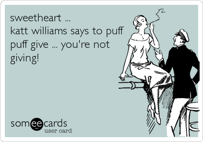 sweetheart ... katt williams says to puff puff give ... you're not giving!