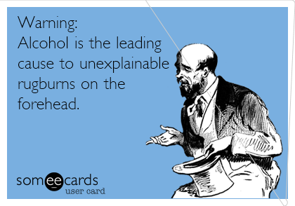 Warning: Alcohol is the leading  cause to unexplainable rugburns on the  forehead.