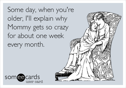 Some day, when you're older, I'll explain why Mommy gets so crazy for about one week every month.