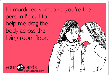 If I murdered someone, you're the person I'd call to helpme drag the bodyacross the livingroom floor.