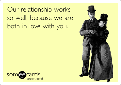Our relationship works so well, because we are both in love with you.