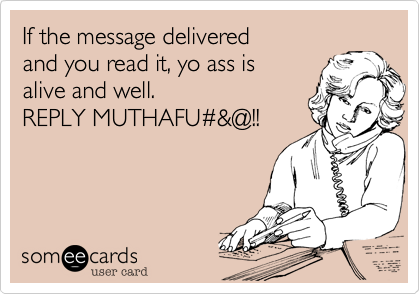 If the message delivered  and you read it%2C yo ass is  alive and well. REPLY MUTHAFU%23%26@!!