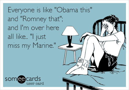 """Everyone is like """"Obama this"""" and """"Romney that""""; and I'm over here all like.. """"I just miss my Marine."""""""