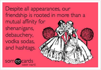 Despite all appearances, our friendship is rooted in more than a mutual affinity for shenanigans, debauchery, vodka sodas, and hashtags.