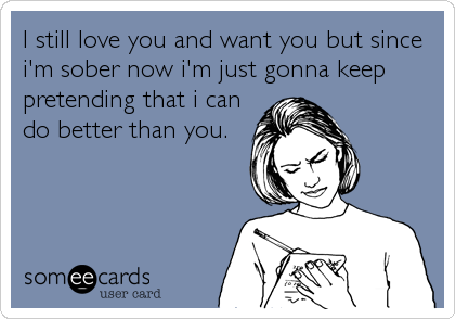 I still love you and want you but since i'm sober now i'm just gonna keep pretending that i can do better than you.