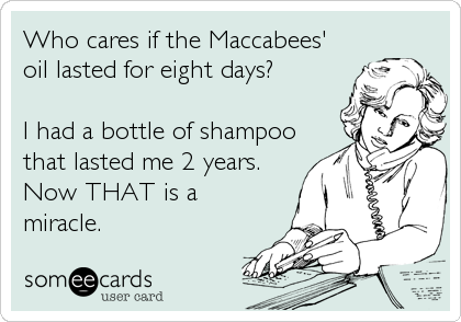 Who cares if the Maccabees' oil lasted for eight days?  I had a bottle of shampoo that lasted me 2 years. Now THAT is a miracle.