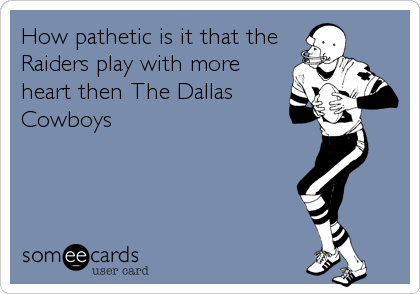 How pathetic is it that the Raiders play with more heart then The Dallas Cowboys