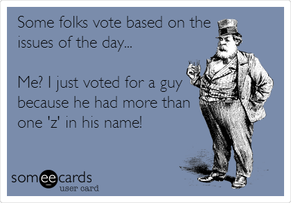 Some folks vote based on the issues of the day...  Me? I just voted for a guy because he had more than one 'z' in his name!