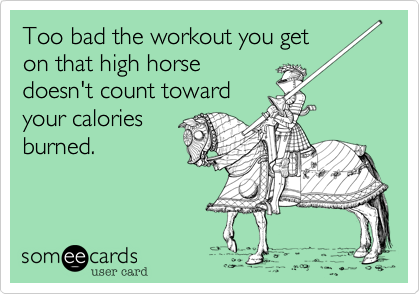 Too bad the workout you get on that high horse doesn't count toward your calories burned.