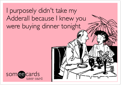 I purposely didn't take my Adderall because I knew you were buying dinner tonight