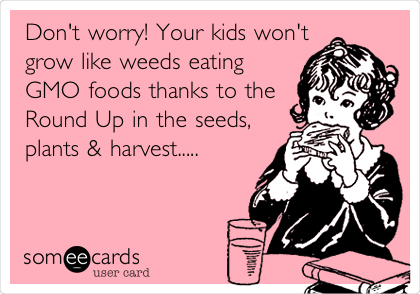Don't worry! Your kids won't grow like weeds eating GMO foods thanks to the Round Up in the seeds, plants & harvest.....