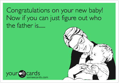 Congratulations on your new baby!  Now if you can just figure out who the father is......