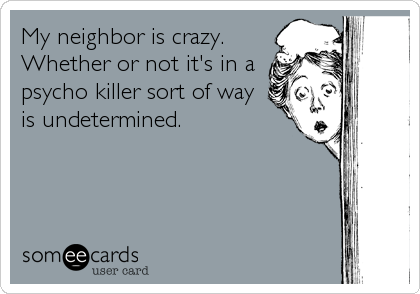 My neighbor is crazy. Whether or not it's in a psycho killer sort of way is undetermined.