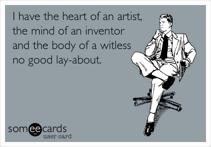 I have the heart of an artist, the mind of an inventor and the body of a witless no good lay-about.