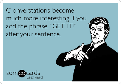 "C onverstations become much more interesting if you add the phrase, ""GET IT!"" after your sentence."