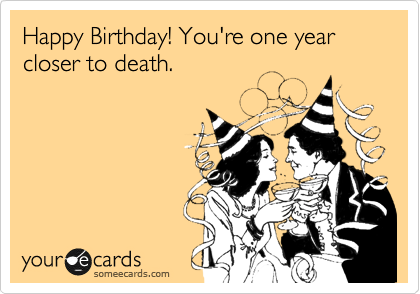 Happy Birhthday! You're one year closer to death.