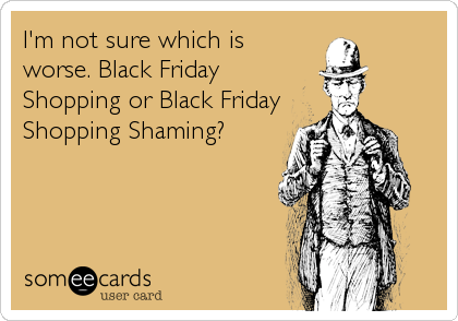 I'm not sure which is worse. Black Friday Shopping or Black Friday Shopping Shaming?