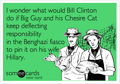 I wonder what would Bill Clinton do if Big Guy and his Chesire Cat keep deflectingresponsibilityin the Benghazi fiascoto pin it on his wifeHillary.