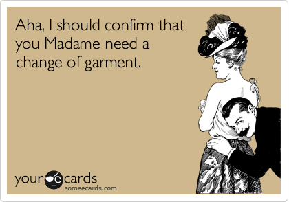 Aha, I should confirm that you Madame need a change of garment.