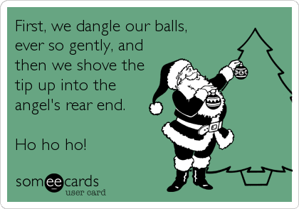First, we dangle our balls, ever so gently, and then we shove the tip up into the angel's rear end.  Ho ho ho!