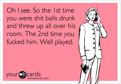 Oh I see. So the 1st time you were shit balls drunk and threw up all over his room. The 2nd time you fucked him. Well played.