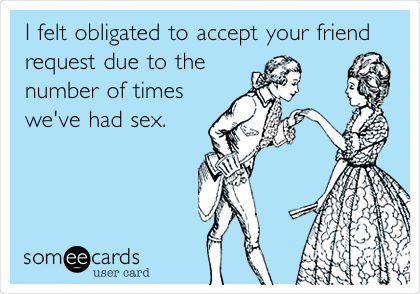 I felt obligated to accept your friend request due to the number of times we've had sex.