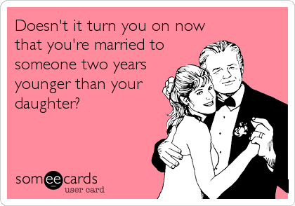 Doesn't it turn you on now that you're married to someone two years younger than your daughter?