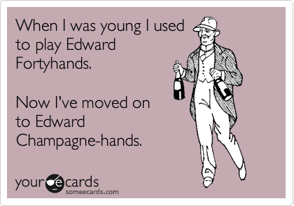 When I was young I used to play Edward Forhtyands.   Now I've moved on to Edward  Champagne-hands.