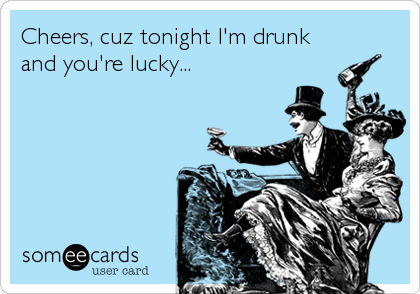 Cheers, cuz tonight I'm drunk and you're lucky...