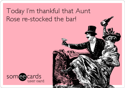 Today I'm thankful that Aunt Rose re-stocked the bar!